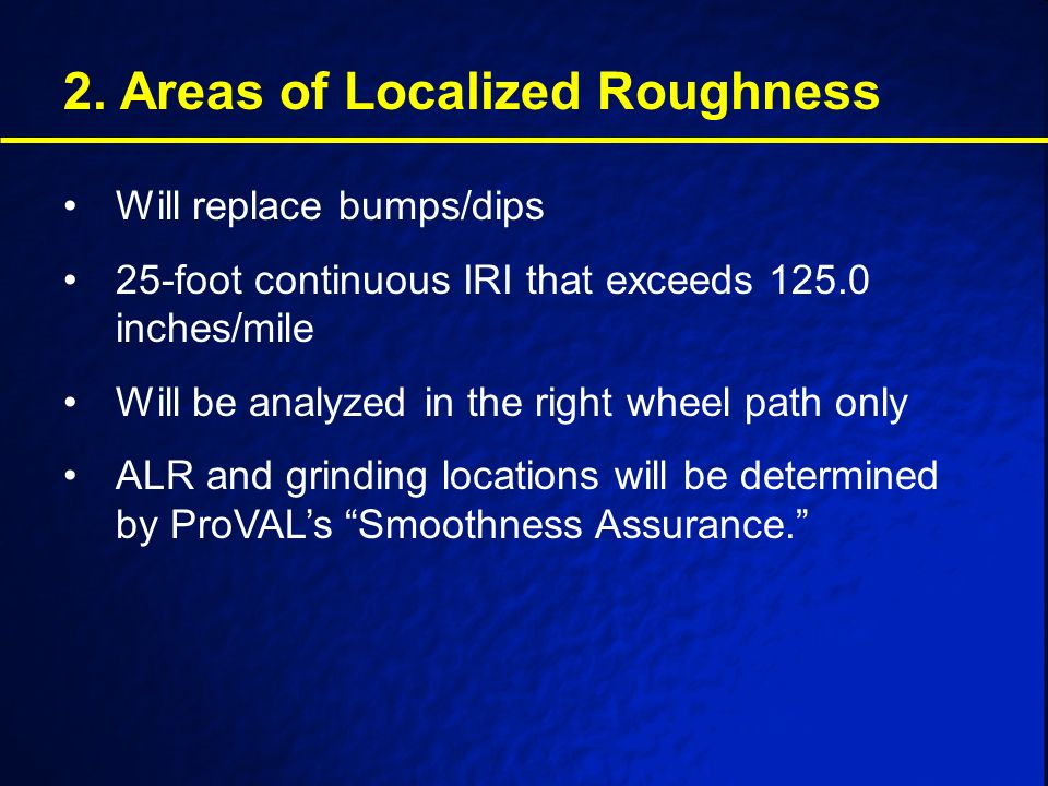 2. Areas of Localized Roughness Will replace bumps/dips 25-foot continuous IRI that exceeds 125.0 inches/mile Will be analyzed in the right wheel path