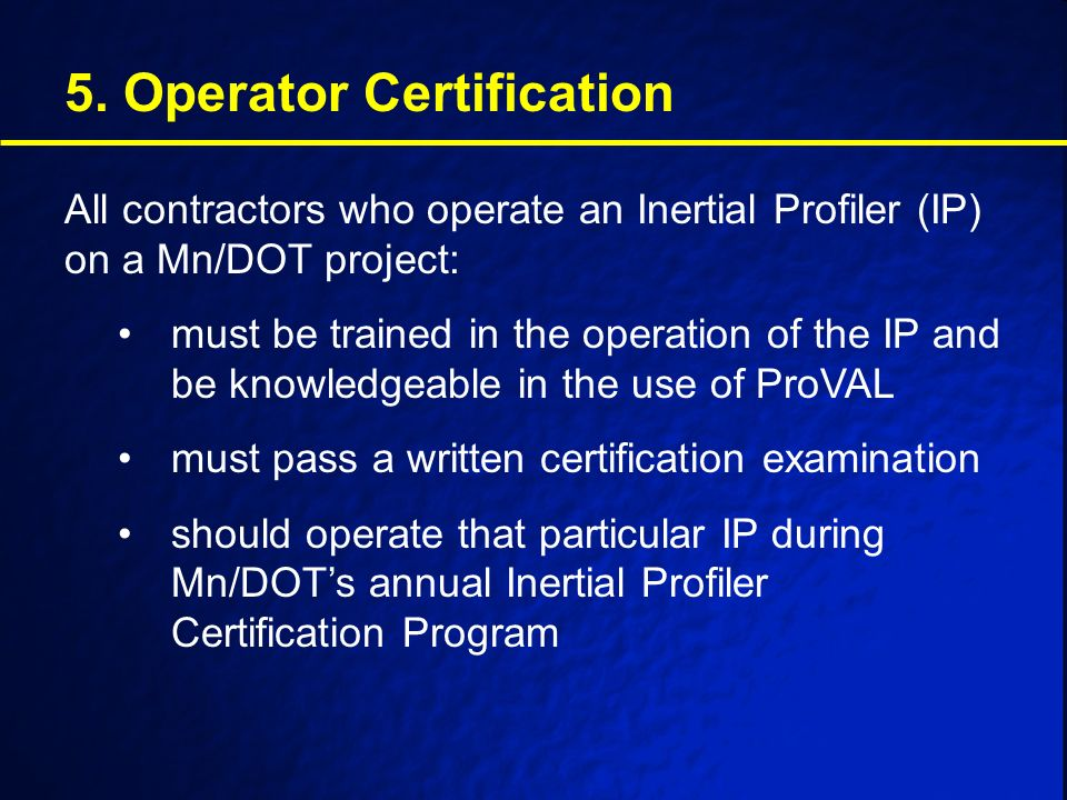 5. Operator Certification All contractors who operate an Inertial Profiler (IP) on a Mn/DOT project: must be trained in the operation of the IP and be