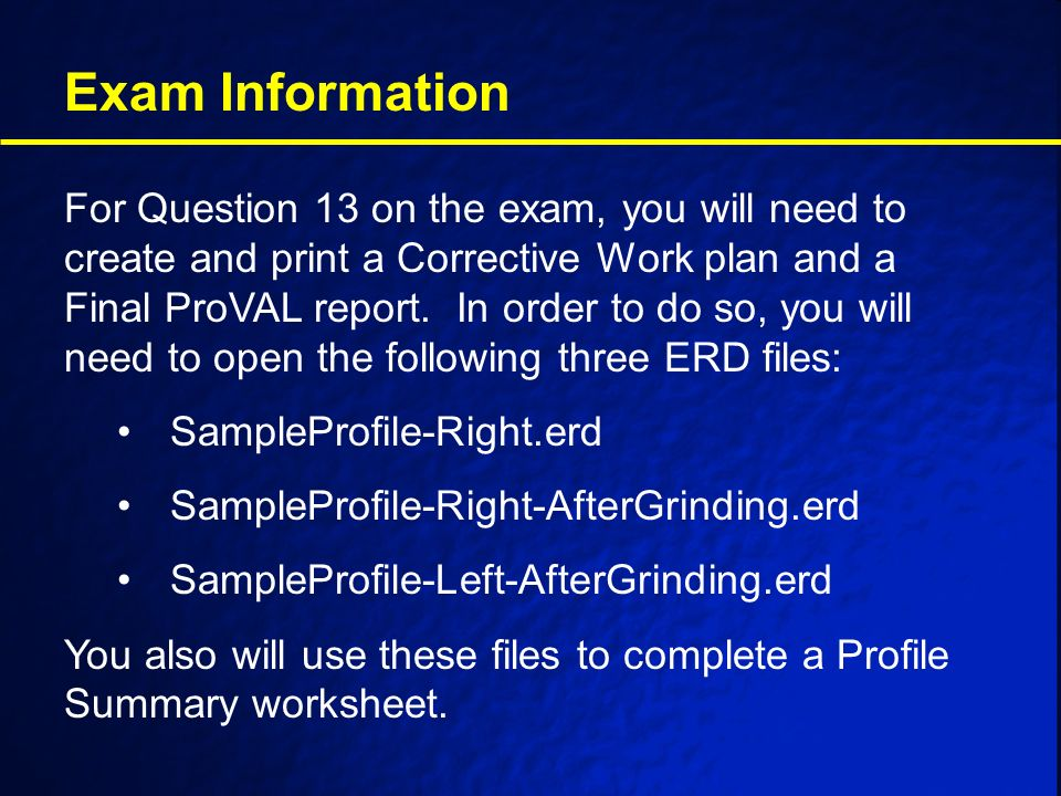 Exam Information For Question 13 on the exam, you will need to create and print a Corrective Work plan and a Final ProVAL report.