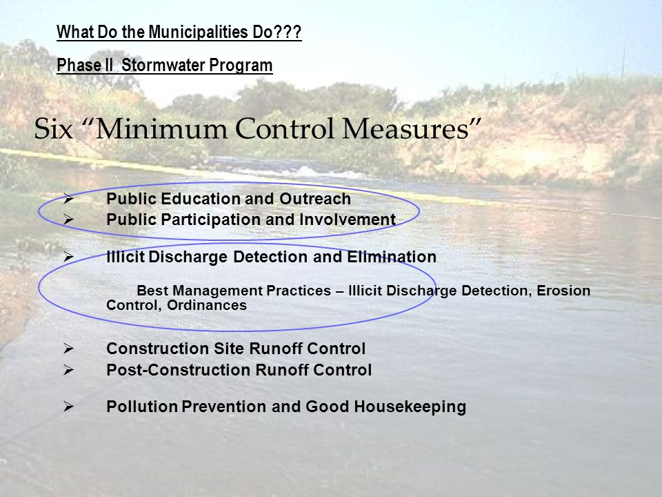 What Do the Municipalities Do??? Phase II Stormwater Program Six Minimum Control Measures Public Education and Outreach Public Participation and Invol