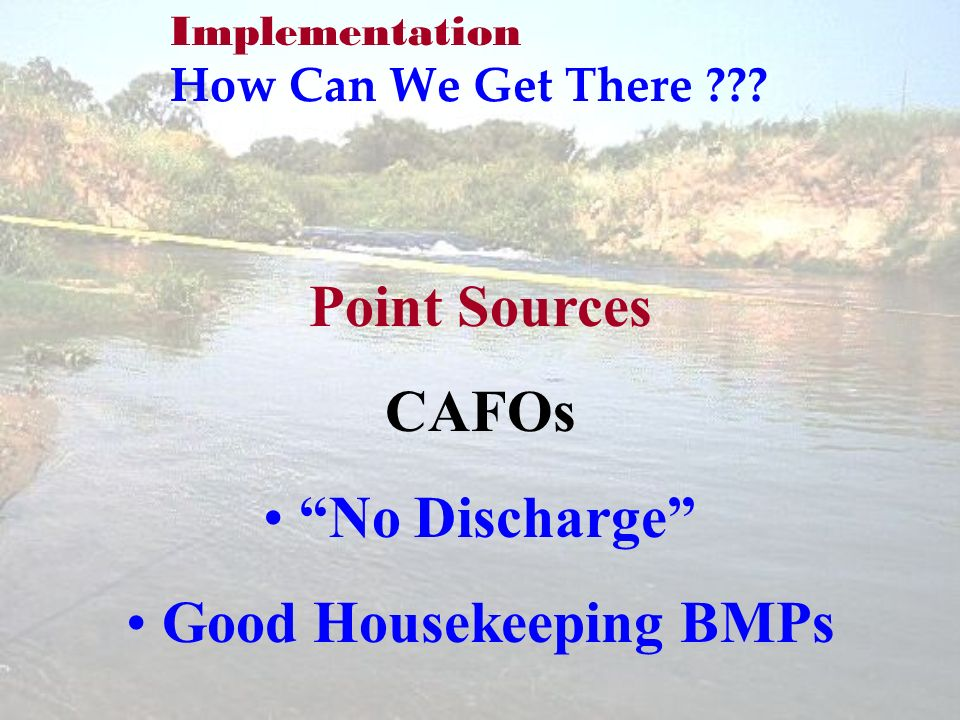 Implementation How Can We Get There Point Sources CAFOs No Discharge Good Housekeeping BMPs