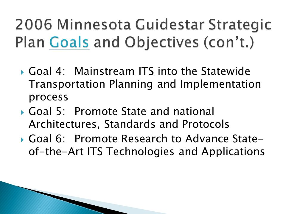 Goal 4:Mainstream ITS into the Statewide Transportation Planning and Implementation process Goal 5:Promote State and national Architectures, Standards and Protocols Goal 6:Promote Research to Advance State- of-the-Art ITS Technologies and Applications