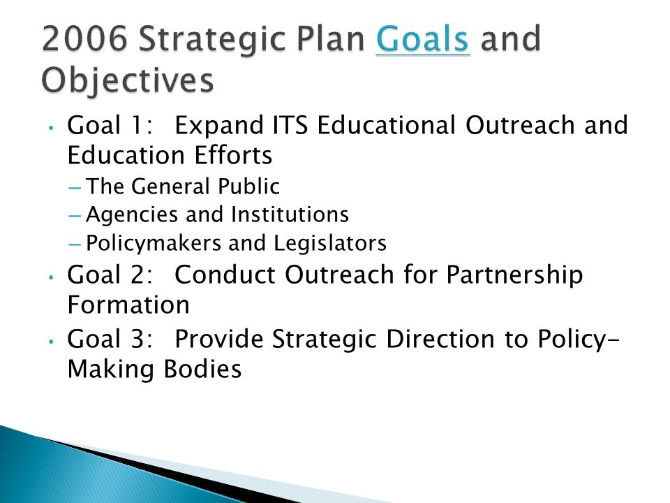 Goal 1:Expand ITS Educational Outreach and Education Efforts – The General Public – Agencies and Institutions – Policymakers and Legislators Goal 2:Conduct Outreach for Partnership Formation Goal 3:Provide Strategic Direction to Policy- Making Bodies