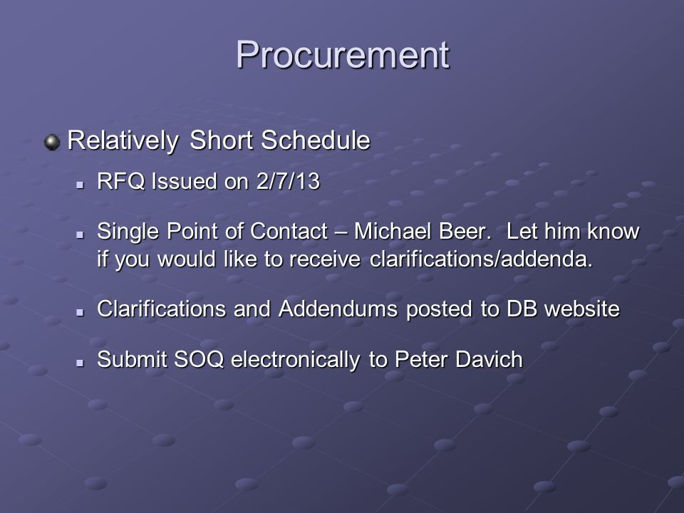 Procurement Relatively Short Schedule RFQ Issued on 2/7/13 RFQ Issued on 2/7/13 Single Point of Contact – Michael Beer. Let him know if you would like
