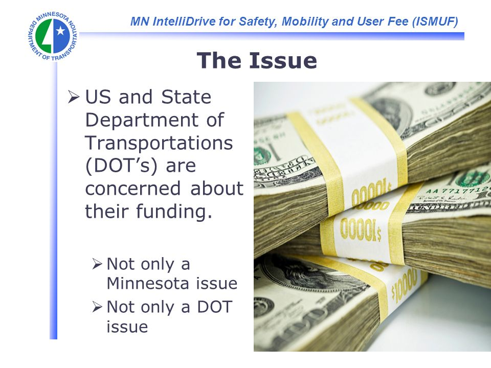 MN IntelliDrive for Safety, Mobility and User Fee (ISMUF) The Issue US and State Department of Transportations (DOTs) are concerned about their funding.