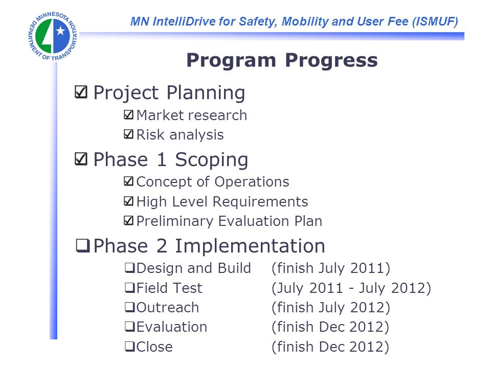 MN IntelliDrive for Safety, Mobility and User Fee (ISMUF) Program Progress Project Planning Market research Risk analysis Phase 1 Scoping Concept of Operations High Level Requirements Preliminary Evaluation Plan Phase 2 Implementation Design and Build (finish July 2011) Field Test(July July 2012) Outreach(finish July 2012) Evaluation (finish Dec 2012) Close (finish Dec 2012)