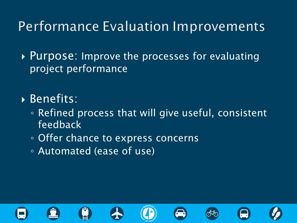 Purpose: Improve the processes for evaluating project performance Benefits: Refined process that will give useful, consistent feedback Offer chance to express concerns Automated (ease of use)
