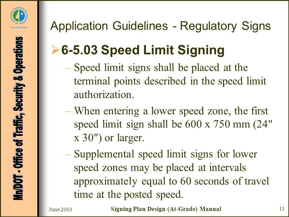 June 2003 Signing Plan Design (At-Grade) Manual 11 Application Guidelines - Regulatory Signs 6-5.03 Speed Limit Signing –Speed limit signs shall be placed at the terminal points described in the speed limit authorization.