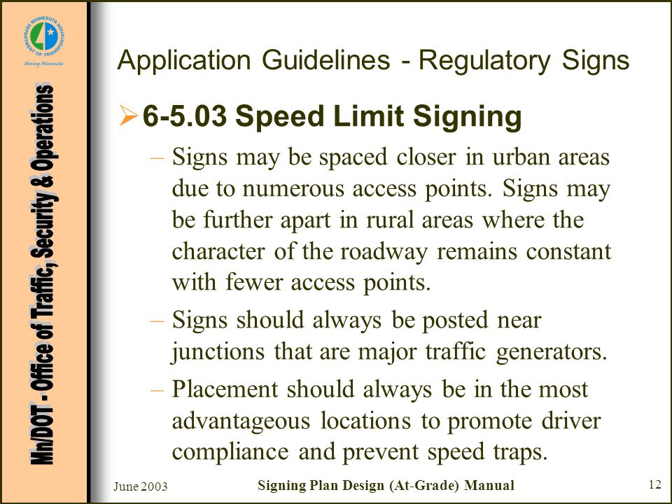 June 2003 Signing Plan Design (At-Grade) Manual 12 Application Guidelines - Regulatory Signs 6-5.03 Speed Limit Signing –Signs may be spaced closer in urban areas due to numerous access points.