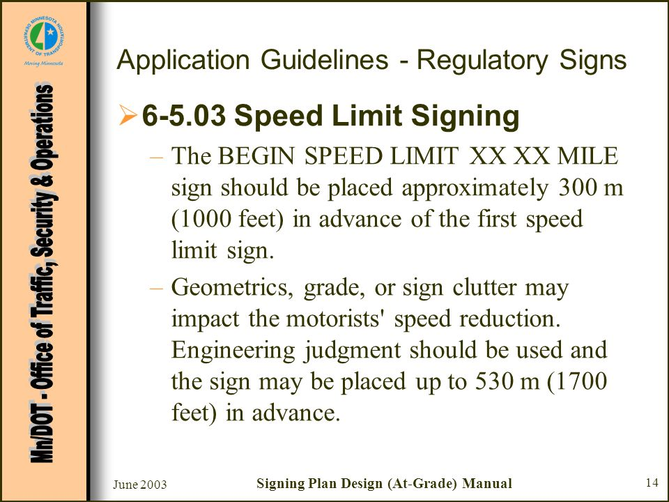 June 2003 Signing Plan Design (At-Grade) Manual 14 Application Guidelines - Regulatory Signs 6-5.03 Speed Limit Signing –The BEGIN SPEED LIMIT XX XX MILE sign should be placed approximately 300 m (1000 feet) in advance of the first speed limit sign.