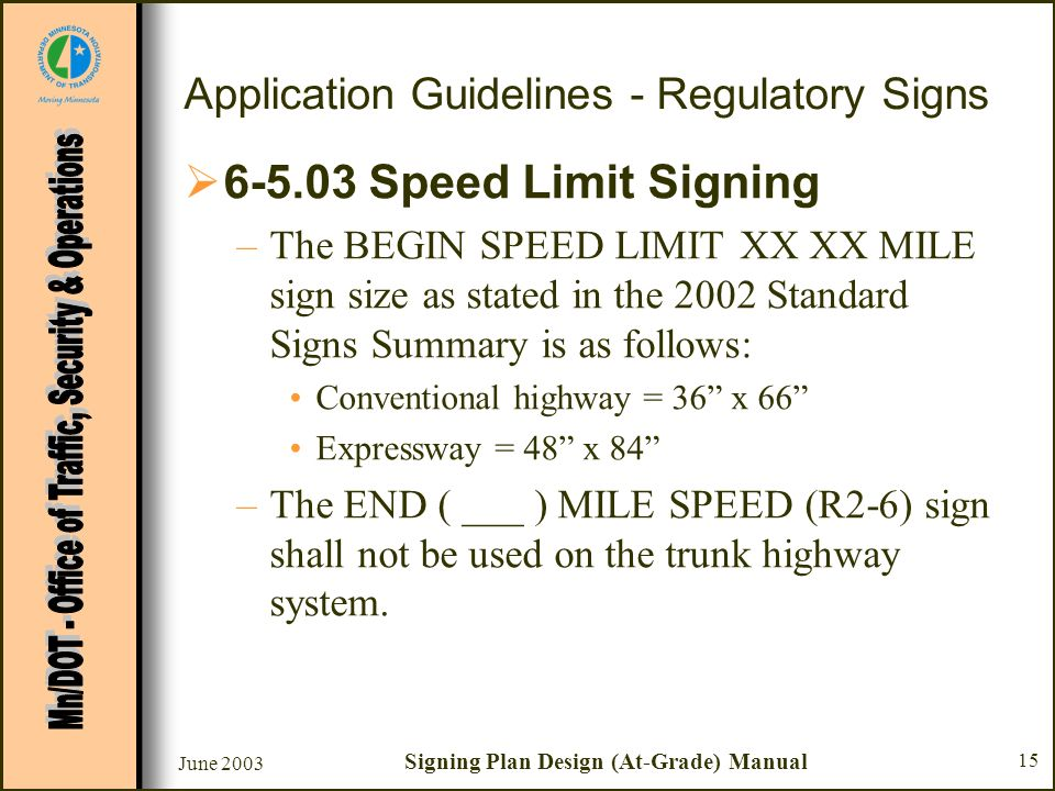 June 2003 Signing Plan Design (At-Grade) Manual 15 Application Guidelines - Regulatory Signs 6-5.03 Speed Limit Signing –The BEGIN SPEED LIMIT XX XX MILE sign size as stated in the 2002 Standard Signs Summary is as follows: Conventional highway = 36 x 66 Expressway = 48 x 84 –The END ( ___ ) MILE SPEED (R2-6) sign shall not be used on the trunk highway system.