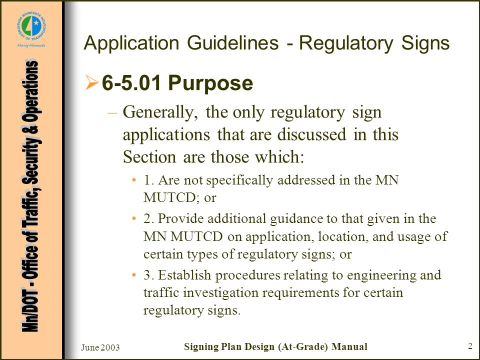 June 2003 Signing Plan Design (At-Grade) Manual 2 Application Guidelines - Regulatory Signs 6-5.01 Purpose –Generally, the only regulatory sign applications that are discussed in this Section are those which: 1.