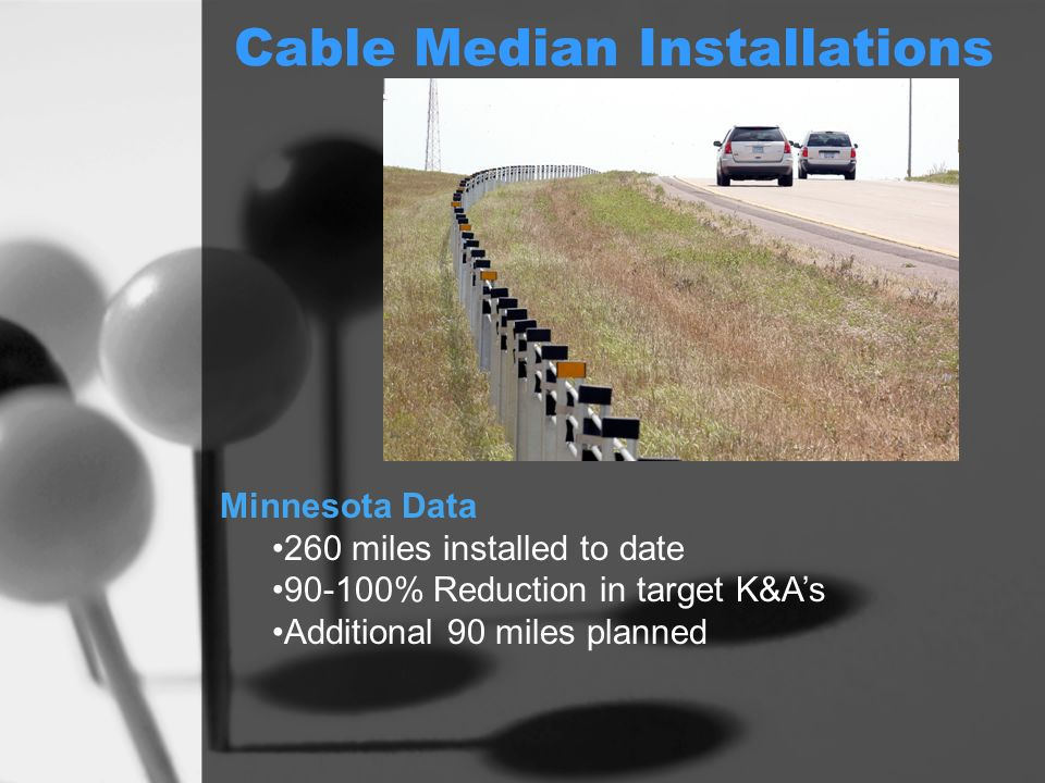Cable Median Installations Minnesota Data 260 miles installed to date 90-100% Reduction in target K&As Additional 90 miles planned