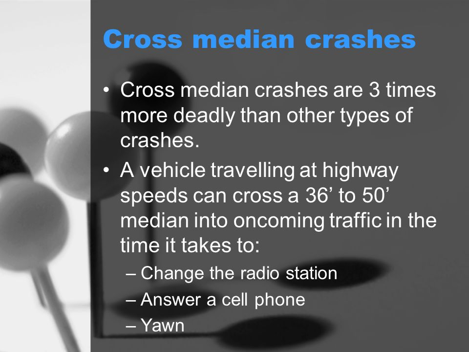 Cross median crashes Cross median crashes are 3 times more deadly than other types of crashes.