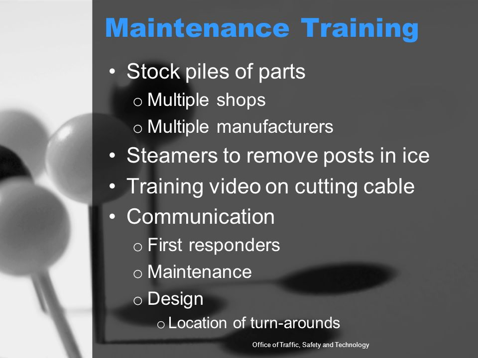 Maintenance Training Stock piles of parts o Multiple shops o Multiple manufacturers Steamers to remove posts in ice Training video on cutting cable Communication o First responders o Maintenance o Design o Location of turn-arounds Office of Traffic, Safety and Technology