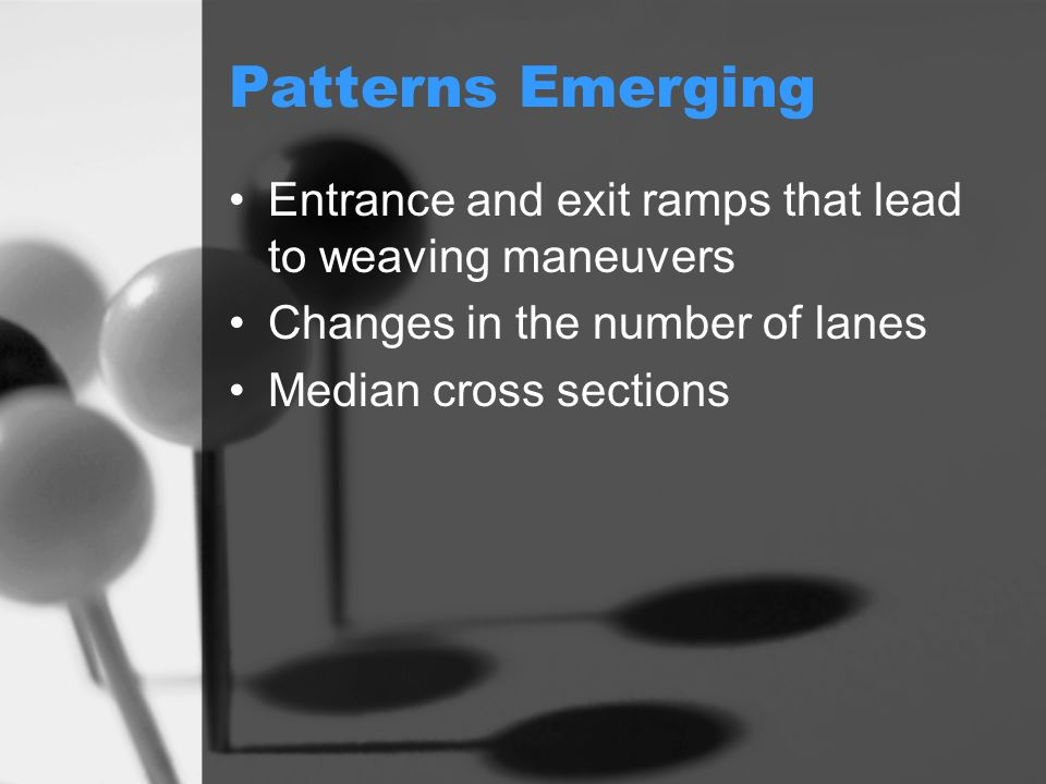 Patterns Emerging Entrance and exit ramps that lead to weaving maneuvers Changes in the number of lanes Median cross sections