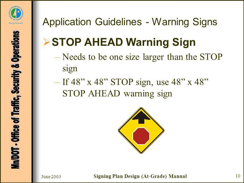 June 2003 Signing Plan Design (At-Grade) Manual 10 Application Guidelines - Warning Signs STOP AHEAD Warning Sign –Needs to be one size larger than the STOP sign –If 48 x 48 STOP sign, use 48 x 48 STOP AHEAD warning sign