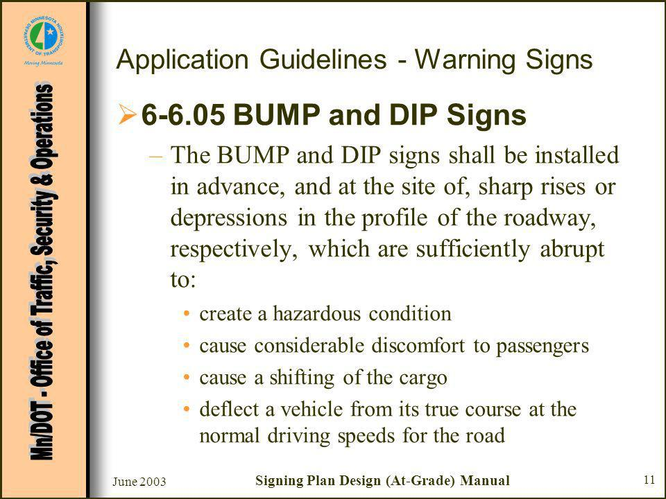 June 2003 Signing Plan Design (At-Grade) Manual 11 Application Guidelines - Warning Signs BUMP and DIP Signs –The BUMP and DIP signs shall be installed in advance, and at the site of, sharp rises or depressions in the profile of the roadway, respectively, which are sufficiently abrupt to: create a hazardous condition cause considerable discomfort to passengers cause a shifting of the cargo deflect a vehicle from its true course at the normal driving speeds for the road