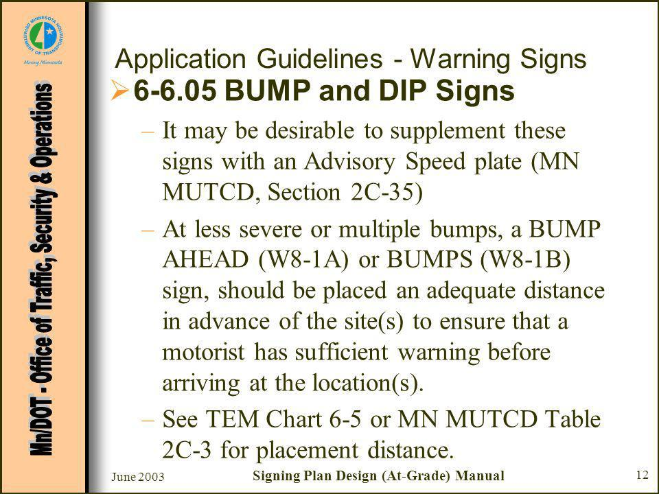 June 2003 Signing Plan Design (At-Grade) Manual 12 Application Guidelines - Warning Signs BUMP and DIP Signs –It may be desirable to supplement these signs with an Advisory Speed plate (MN MUTCD, Section 2C-35) –At less severe or multiple bumps, a BUMP AHEAD (W8-1A) or BUMPS (W8-1B) sign, should be placed an adequate distance in advance of the site(s) to ensure that a motorist has sufficient warning before arriving at the location(s).