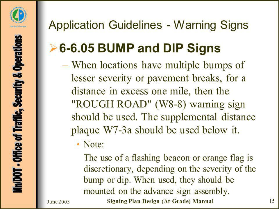 June 2003 Signing Plan Design (At-Grade) Manual 15 Application Guidelines - Warning Signs BUMP and DIP Signs –When locations have multiple bumps of lesser severity or pavement breaks, for a distance in excess one mile, then the ROUGH ROAD (W8-8) warning sign should be used.