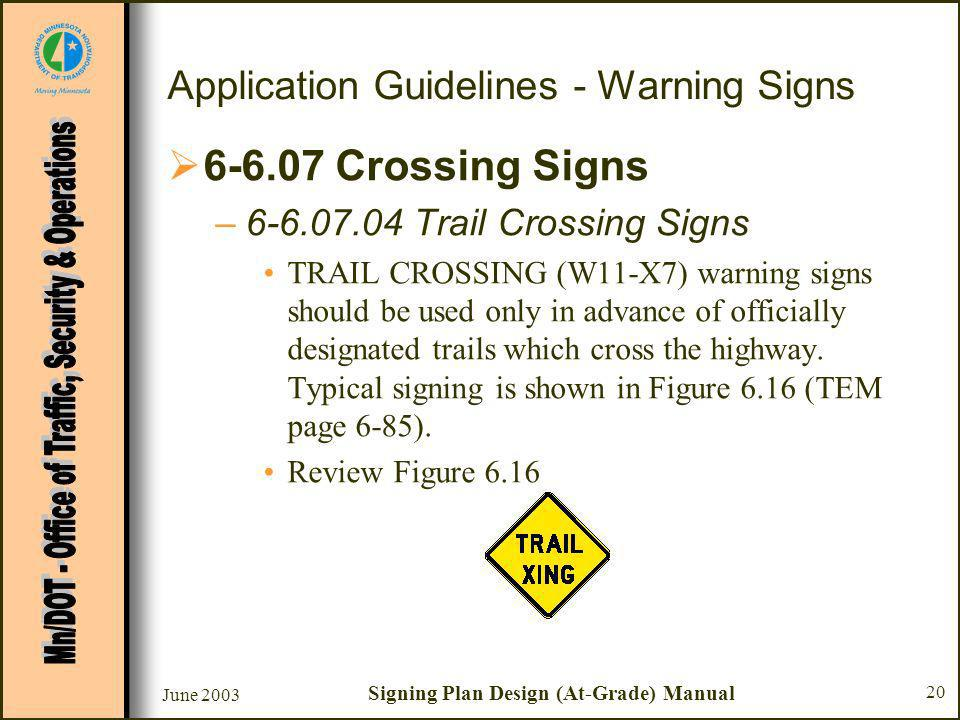 June 2003 Signing Plan Design (At-Grade) Manual 20 Application Guidelines - Warning Signs Crossing Signs – Trail Crossing Signs TRAIL CROSSING (W11-X7) warning signs should be used only in advance of officially designated trails which cross the highway.