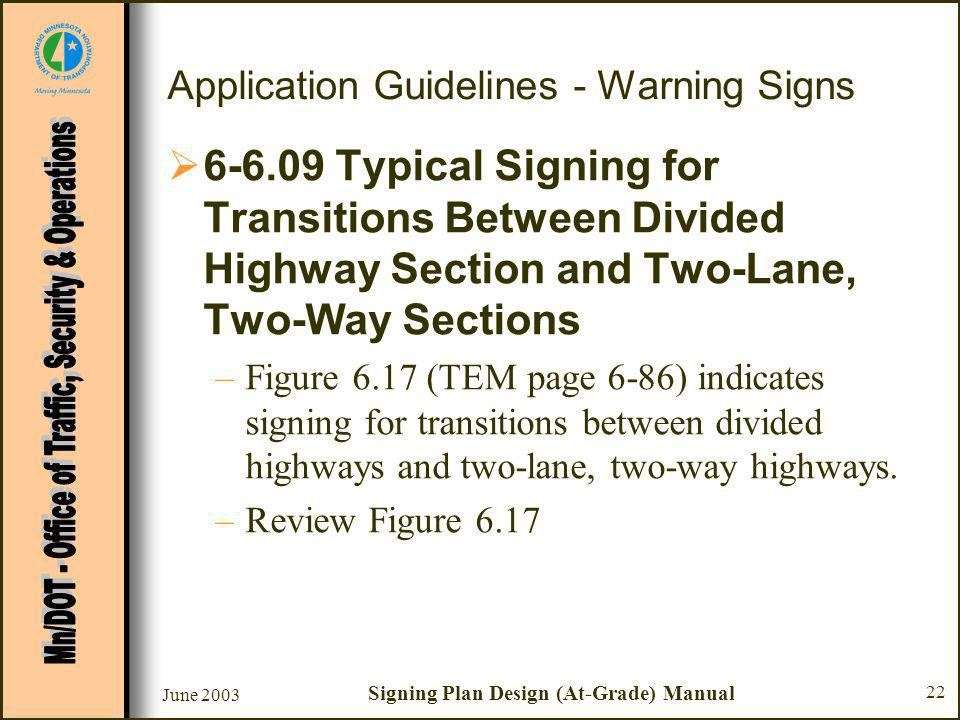 June 2003 Signing Plan Design (At-Grade) Manual 22 Application Guidelines - Warning Signs Typical Signing for Transitions Between Divided Highway Section and Two-Lane, Two-Way Sections –Figure 6.17 (TEM page 6-86) indicates signing for transitions between divided highways and two-lane, two-way highways.