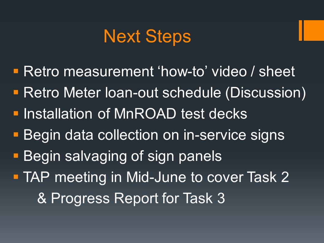 Next Steps Retro measurement how-to video / sheet Retro Meter loan-out schedule (Discussion) Installation of MnROAD test decks Begin data collection on in-service signs Begin salvaging of sign panels TAP meeting in Mid-June to cover Task 2 & Progress Report for Task 3