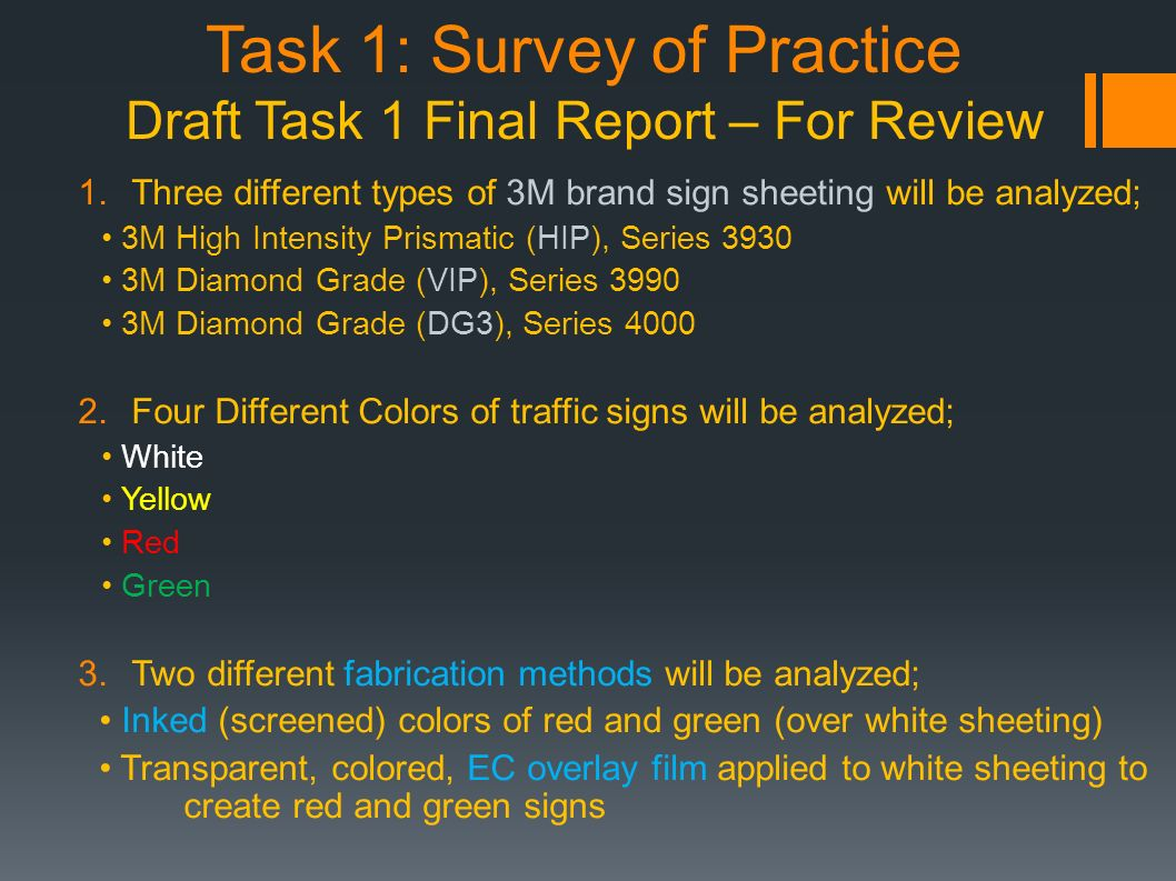 Task 1: Survey of Practice Draft Task 1 Final Report – For Review 1.Three different types of 3M brand sign sheeting will be analyzed; 3M High Intensity Prismatic (HIP), Series 3930 3M Diamond Grade (VIP), Series 3990 3M Diamond Grade (DG3), Series 4000 2.Four Different Colors of traffic signs will be analyzed; White Yellow Red Green 3.Two different fabrication methods will be analyzed; Inked (screened) colors of red and green (over white sheeting) Transparent, colored, EC overlay film applied to white sheeting to create red and green signs