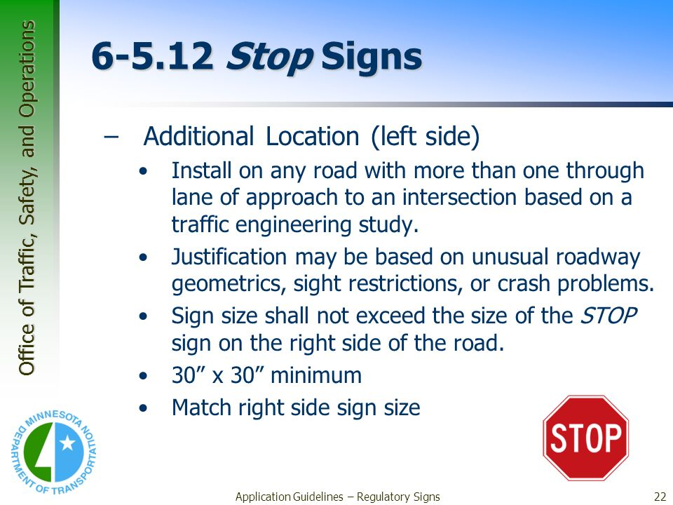 Office of Traffic, Safety, and Operations Application Guidelines – Regulatory Signs22 6-5.12 Stop Signs –Additional Location (left side) Install on any road with more than one through lane of approach to an intersection based on a traffic engineering study.