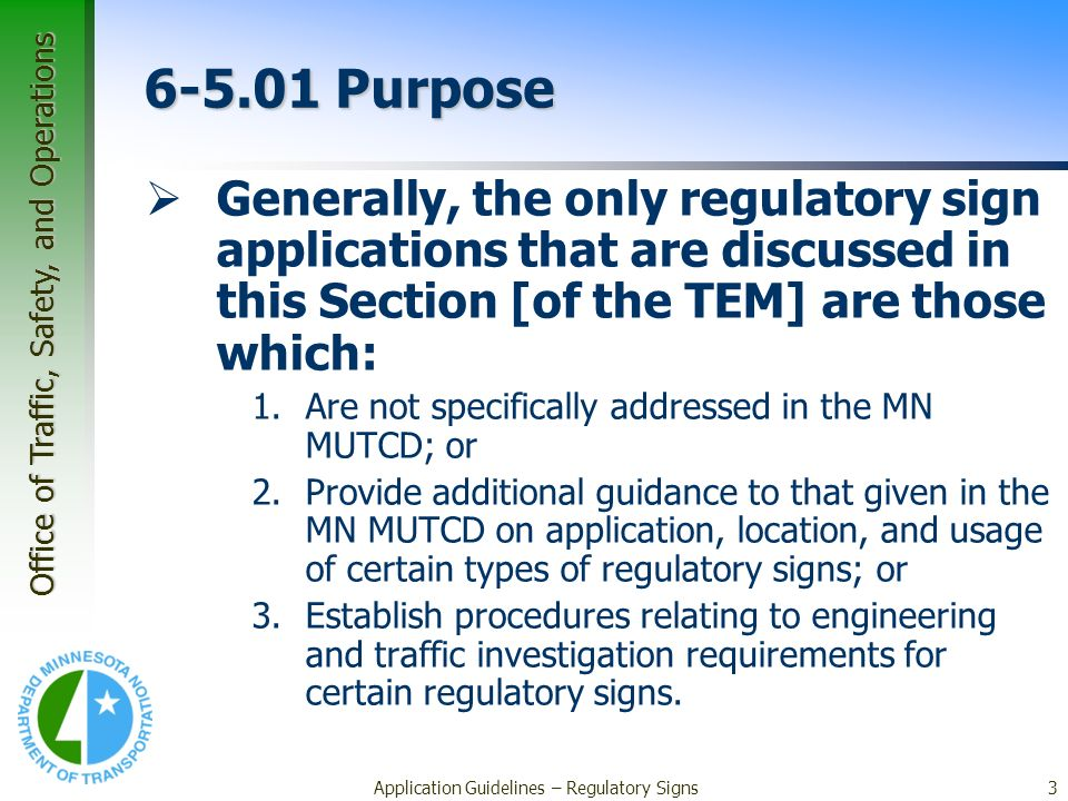 Office of Traffic, Safety, and Operations Application Guidelines – Regulatory Signs3 6-5.01 Purpose Generally, the only regulatory sign applications that are discussed in this Section [of the TEM] are those which: 1.Are not specifically addressed in the MN MUTCD; or 2.Provide additional guidance to that given in the MN MUTCD on application, location, and usage of certain types of regulatory signs; or 3.Establish procedures relating to engineering and traffic investigation requirements for certain regulatory signs.