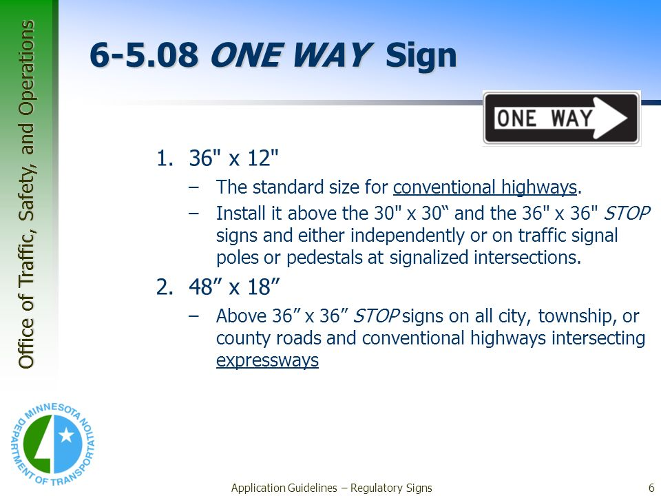 Office of Traffic, Safety, and Operations Application Guidelines – Regulatory Signs6 6-5.08 ONE WAY Sign 1.36 x 12 –The standard size for conventional highways.