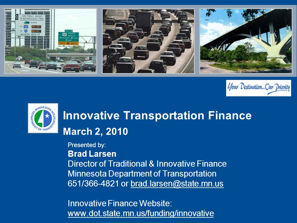 Innovative Transportation Finance March 2, 2010 Presented by: Brad Larsen Director of Traditional & Innovative Finance Minnesota Department of Transportation 651/ or Innovative Finance Website: