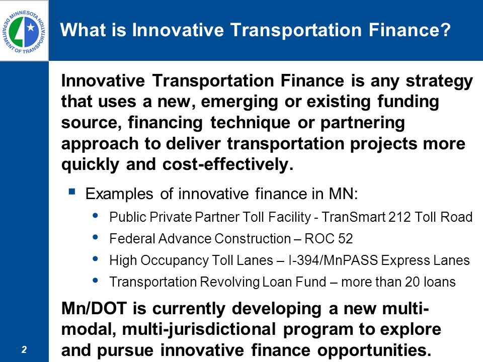 2 What is Innovative Transportation Finance? Innovative Transportation Finance is any strategy that uses a new, emerging or existing funding source, f