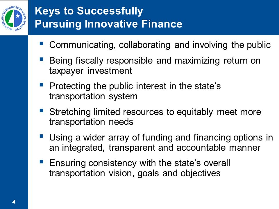 4 Keys to Successfully Pursuing Innovative Finance Communicating, collaborating and involving the public Being fiscally responsible and maximizing return on taxpayer investment Protecting the public interest in the states transportation system Stretching limited resources to equitably meet more transportation needs Using a wider array of funding and financing options in an integrated, transparent and accountable manner Ensuring consistency with the states overall transportation vision, goals and objectives