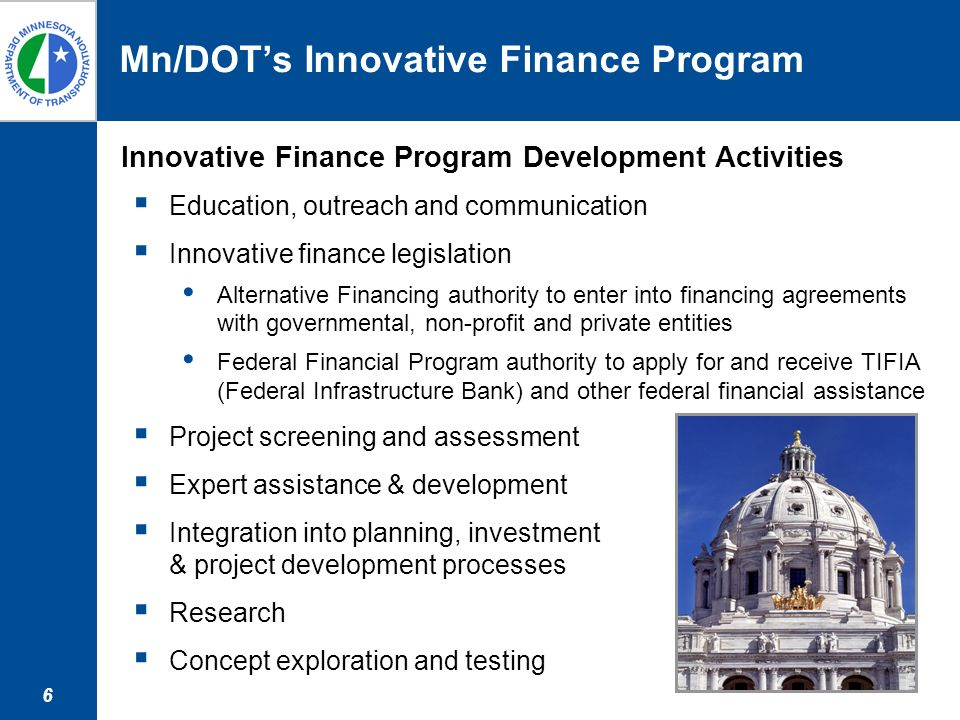 6 Mn/DOTs Innovative Finance Program Innovative Finance Program Development Activities Education, outreach and communication Innovative finance legislation Alternative Financing authority to enter into financing agreements with governmental, non-profit and private entities Federal Financial Program authority to apply for and receive TIFIA (Federal Infrastructure Bank) and other federal financial assistance Project screening and assessment Expert assistance & development Integration into planning, investment & project development processes Research Concept exploration and testing