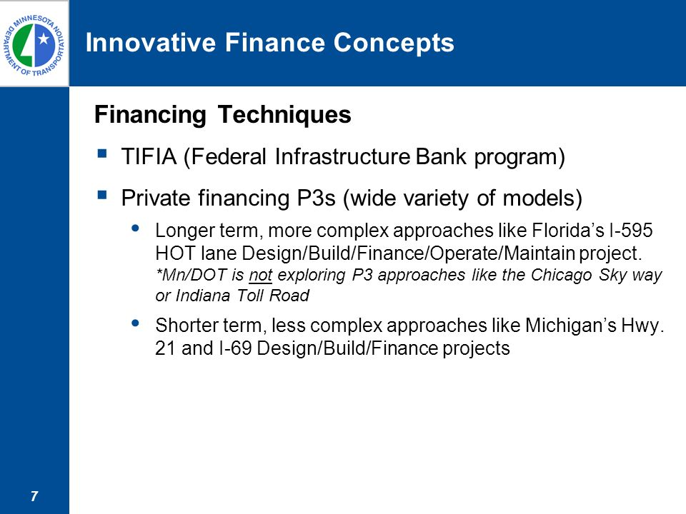 7 Innovative Finance Concepts Financing Techniques TIFIA (Federal Infrastructure Bank program) Private financing P3s (wide variety of models) Longer term, more complex approaches like Floridas I-595 HOT lane Design/Build/Finance/Operate/Maintain project.