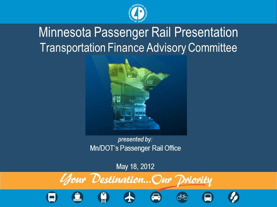 Minnesota Passenger Rail Presentation Transportation Finance Advisory Committee presented by: Mn/DOTs Passenger Rail Office May 18, 2012