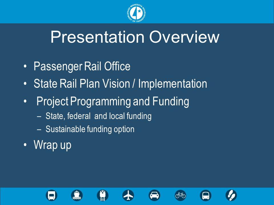 3 3 Planning and development/ project funding –Involved with all passenger rail planning activities in Minnesota –Represent Mn/DOT with national, regional, and local coalitions/advocacy groups –Serve as a resource on passenger rail issues –Pursue federal funds –Manage the use of state bond funds identified for passenger rail activities Passenger Rail Office
