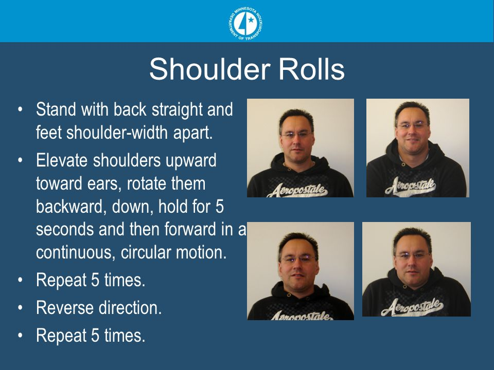 Shoulder Rolls Stand with back straight and feet shoulder-width apart. Elevate shoulders upward toward ears, rotate them backward, down, hold for 5 se
