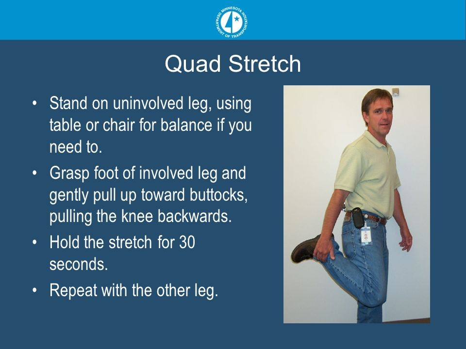 Quad Stretch Stand on uninvolved leg, using table or chair for balance if you need to. Grasp foot of involved leg and gently pull up toward buttocks,