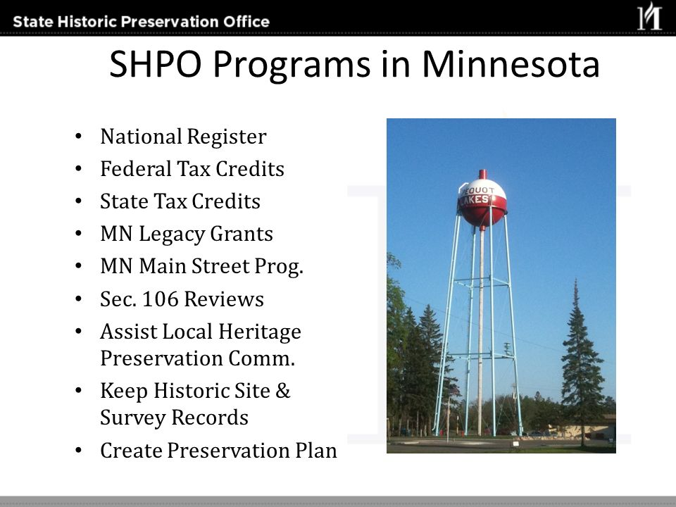 SHPO Programs in Minnesota National Register Federal Tax Credits State Tax Credits MN Legacy Grants MN Main Street Prog. Sec. 106 Reviews Assist Local