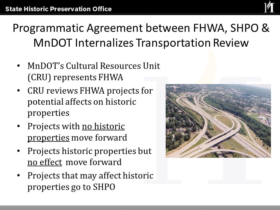 Programmatic Agreement between FHWA, SHPO & MnDOT Internalizes Transportation Review MnDOTs Cultural Resources Unit (CRU) represents FHWA CRU reviews