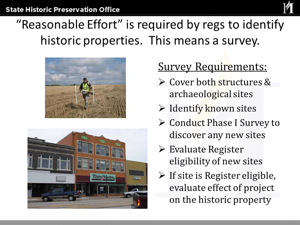 Reasonable Effort is required by regs to identify historic properties. This means a survey. Survey Requirements: Cover both structures & archaeologica