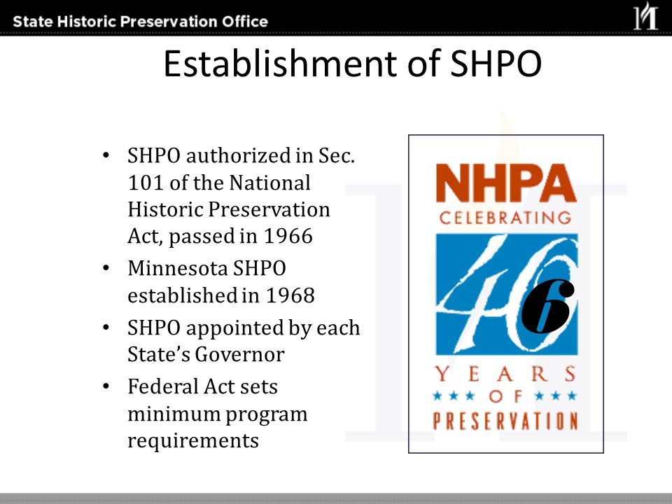 Establishment of SHPO SHPO authorized in Sec. 101 of the National Historic Preservation Act, passed in 1966 Minnesota SHPO established in 1968 SHPO ap