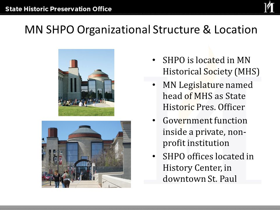 MN SHPO Organizational Structure & Location SHPO is located in MN Historical Society (MHS) MN Legislature named head of MHS as State Historic Pres. Of