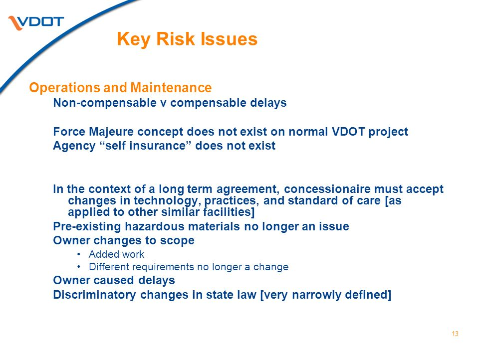 13 Key Risk Issues Operations and Maintenance Non-compensable v compensable delays Force Majeure concept does not exist on normal VDOT project Agency self insurance does not exist In the context of a long term agreement, concessionaire must accept changes in technology, practices, and standard of care [as applied to other similar facilities] Pre-existing hazardous materials no longer an issue Owner changes to scope Added work Different requirements no longer a change Owner caused delays Discriminatory changes in state law [very narrowly defined]