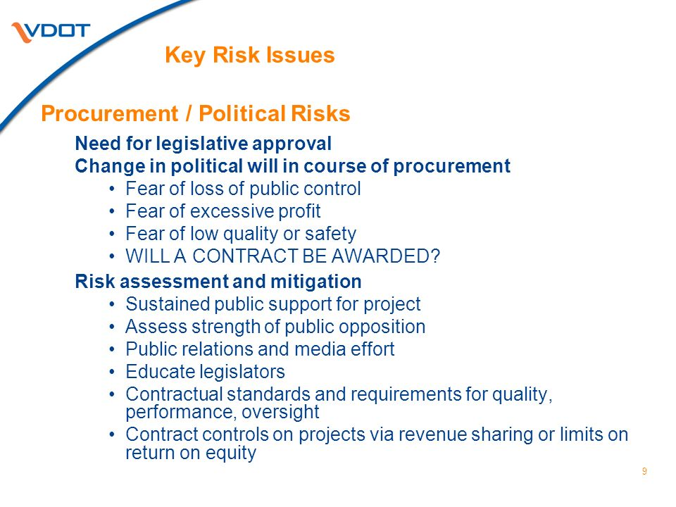 9 Key Risk Issues Procurement / Political Risks Need for legislative approval Change in political will in course of procurement Fear of loss of public control Fear of excessive profit Fear of low quality or safety WILL A CONTRACT BE AWARDED.