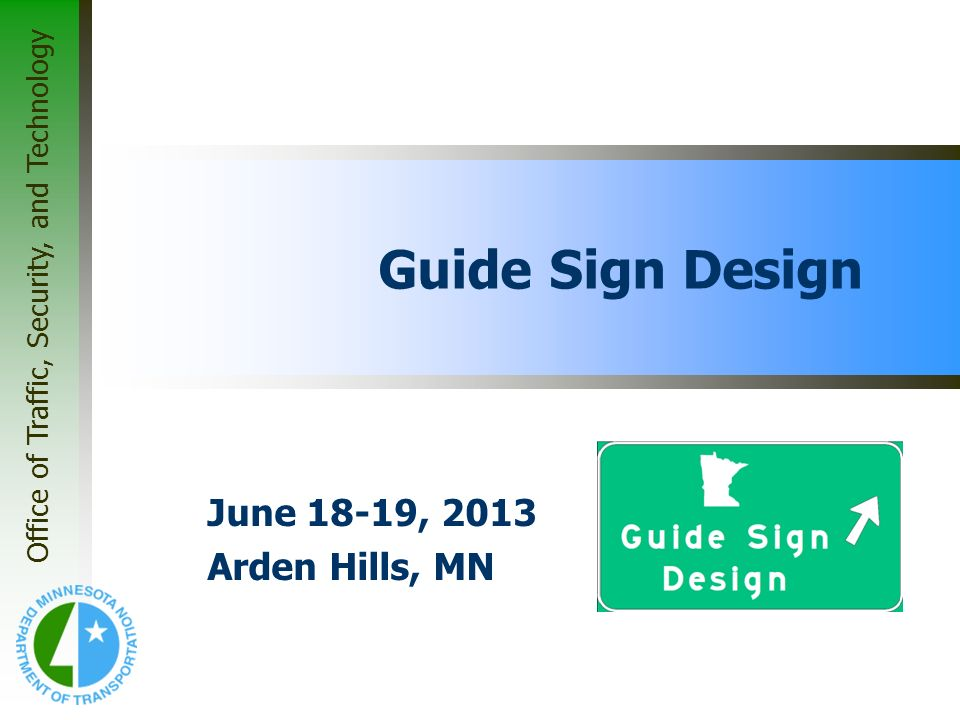 Office of Traffic, Security, and Technology Guide Sign Design June 18-19, 2013 Arden Hills, MN