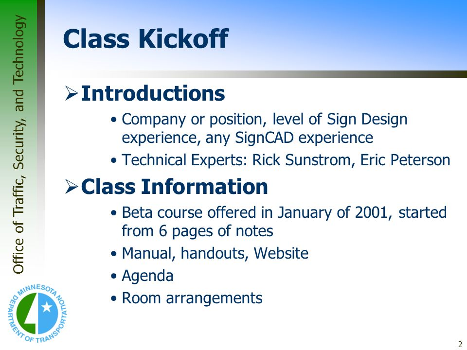 Office of Traffic, Security, and Technology 2 Class Kickoff Introductions Company or position, level of Sign Design experience, any SignCAD experience Technical Experts: Rick Sunstrom, Eric Peterson Class Information Beta course offered in January of 2001, started from 6 pages of notes Manual, handouts, Website Agenda Room arrangements