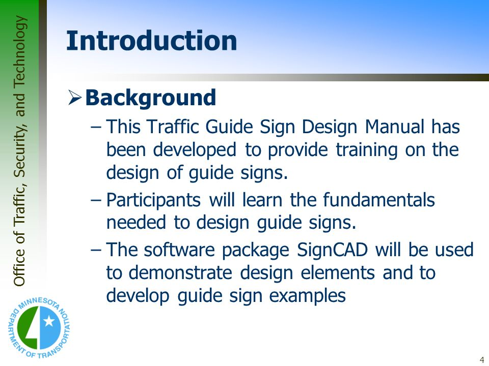 Office of Traffic, Security, and Technology 4 Introduction Background –This Traffic Guide Sign Design Manual has been developed to provide training on